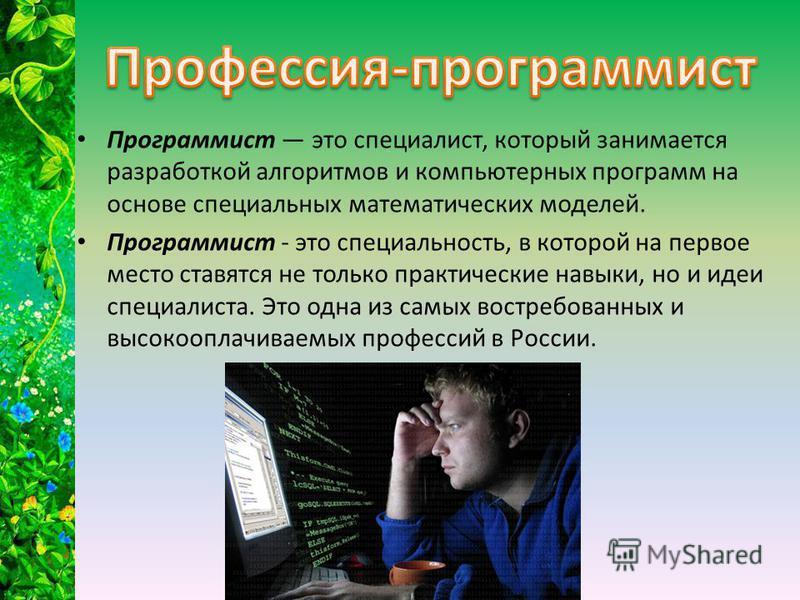 Программист это специалист, который занимается разработкой алгоритмов и компьютерных программ на основе специальных математических моделей. Программист - это специальность, в которой на первое место ставятся не только практические навыки, но и идеи с