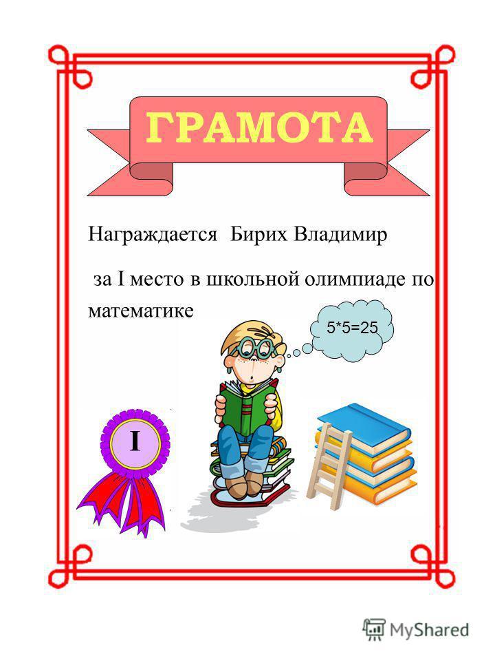 ГРАМОТА Награждается Бирих Владимир за I место в школьной олимпиаде по математике 5*5=25 I