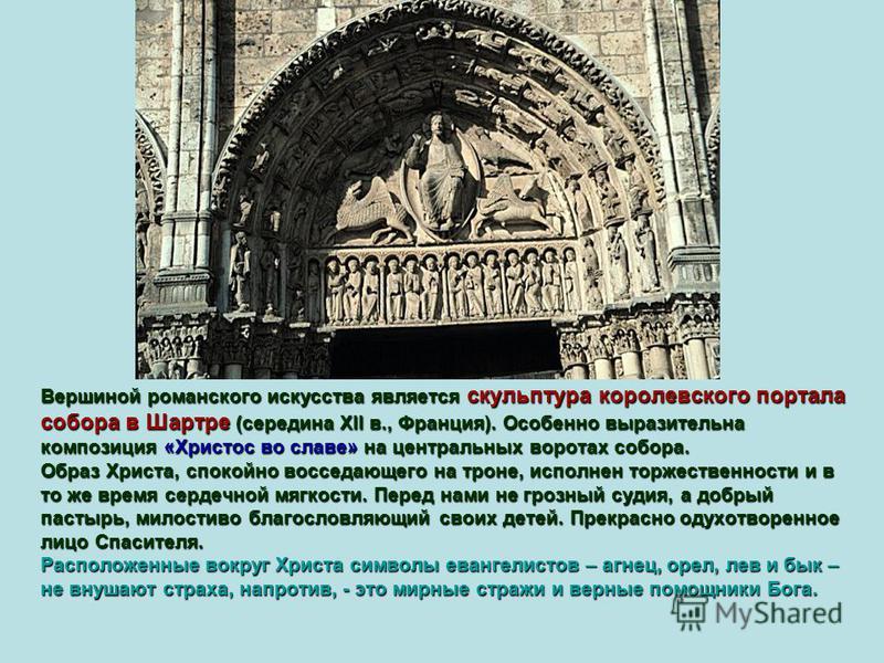 Вершиной романского искусства является скульптура королевского портала собора в Шартре (середина XII в., Франция). Особенно выразительна композиция «Христос во славе» на центральных воротах собора. Образ Христа, спокойно восседающего на троне, исполн