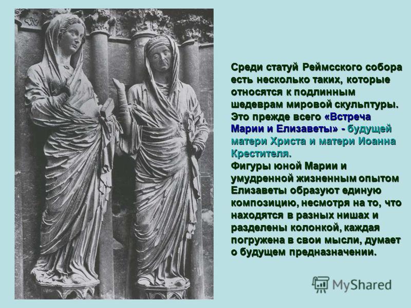 Среди статуй Реймсского собора есть несколько таких, которые относятся к подлинным шедеврам мировой скульптуры. Это прежде всего «Встреча Марии и Елизаветы» - будущей матери Христа и матери Иоанна Крестителя. Фигуры юной Марии и умудренной жизненным