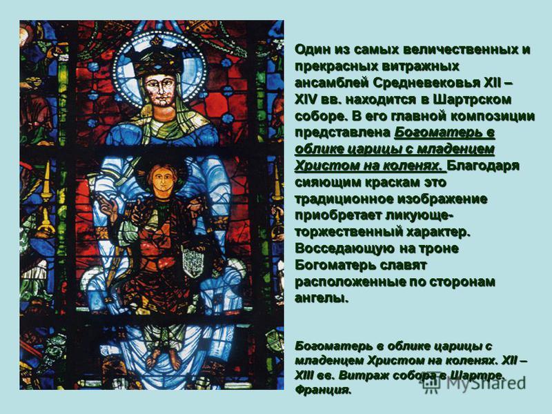 Один из самых величественных и прекрасных витражных ансамблей Средневековья XII – XIV вв. находится в Шартрском соборе. В его главной композиции представлена Богоматерь в облике царицы с младенцем Христом на коленях. Благодаря сияющим краскам это тра