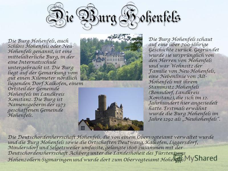 Die Burg Hohenfels Die Burg Hohenfels, auch Schloss Hohenfels oder Neu- Hohenfels genannt, ist eine mittelalterliche Burg, in der eine Internatsschule untergebracht ist. Die Burg liegt auf der Gemarkung vom gut einen Kilometer nördlich liegenden Dorf