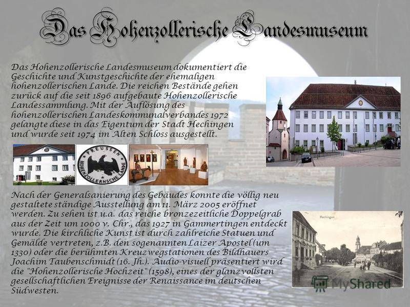 Das Hohenzollerische Landesmuseum Das Hohenzollerische Landesmuseum dokumentiert die Geschichte und Kunstgeschichte der ehemaligen hohenzollerischen Lande. Die reichen Bestände gehen zurück auf die seit 1896 aufgebaute Hohenzollerische Landessammlung