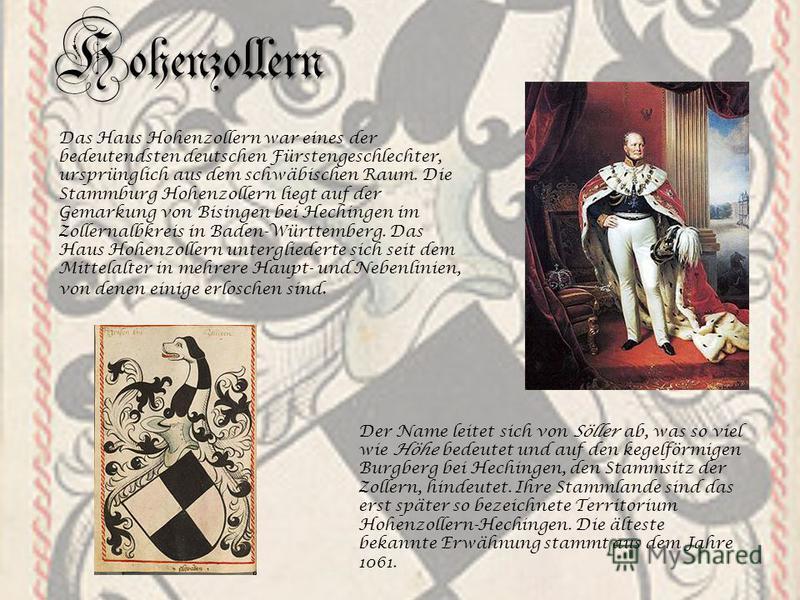 Hohenzollern Das Haus Hohenzollern war eines der bedeutendsten deutschen Fürstengeschlechter, ursprünglich aus dem schwäbischen Raum. Die Stammburg Hohenzollern liegt auf der Gemarkung von Bisingen bei Hechingen im Zollernalbkreis in Baden-Württember