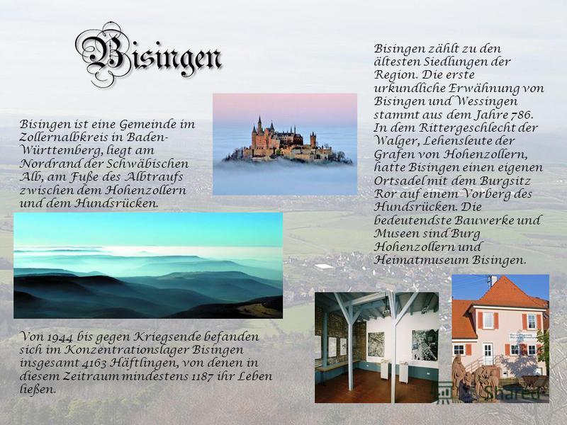 Bisingen Bisingen ist eine Gemeinde im Zollernalbkreis in Baden- Württemberg, liegt am Nordrand der Schwäbischen Alb, am Fuße des Albtraufs zwischen dem Hohenzollern und dem Hundsrücken. Bisingen zählt zu den ältesten Siedlungen der Region. Die erste