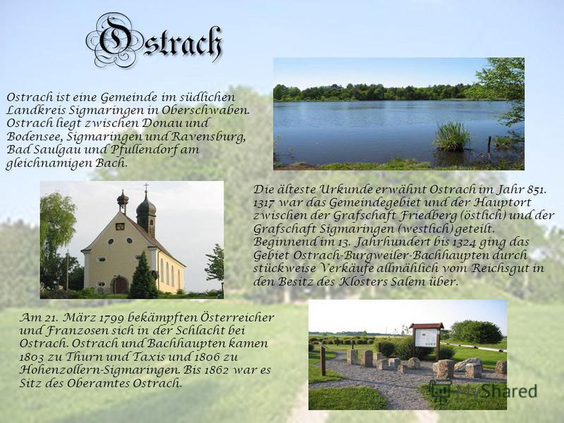 Ostrach Ostrach ist eine Gemeinde im südlichen Landkreis Sigmaringen in Oberschwaben. Ostrach liegt zwischen Donau und Bodensee, Sigmaringen und Ravensburg, Bad Saulgau und Pfullendorf am gleichnamigen Bach. Die älteste Urkunde erwähnt Ostrach im Jah