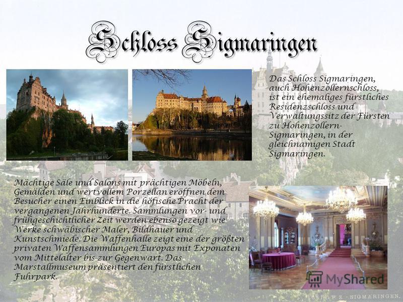 Schloss Sigmaringen. Das Schloss Sigmaringen, auch Hohenzollernschloss, ist ein ehemaliges fürstliches Residenzschloss und Verwaltungssitz der Fürsten zu Hohenzollern- Sigmaringen, in der gleichnamigen Stadt Sigmaringen. Mächtige Säle und Salons mit