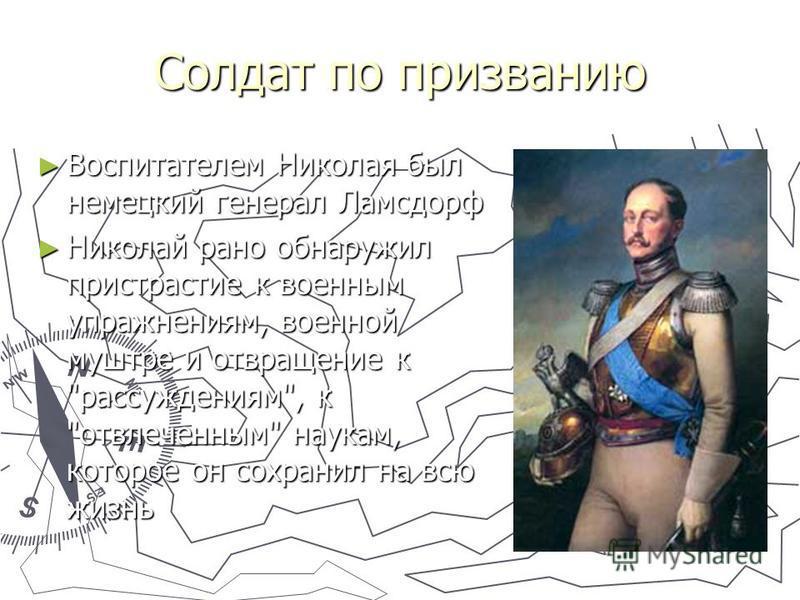 Солдат по призванию Воспитателем Николая был немецкий генерал Ламсдорф Воспитателем Николая был немецкий генерал Ламсдорф Николай рано обнаружил пристрастие к военным упражнениям, военной муштре и отвращение к