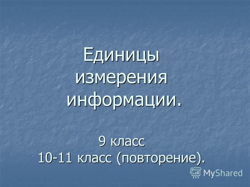 Единицы измерения информации. 9 класс 10-11 класс (повторение).