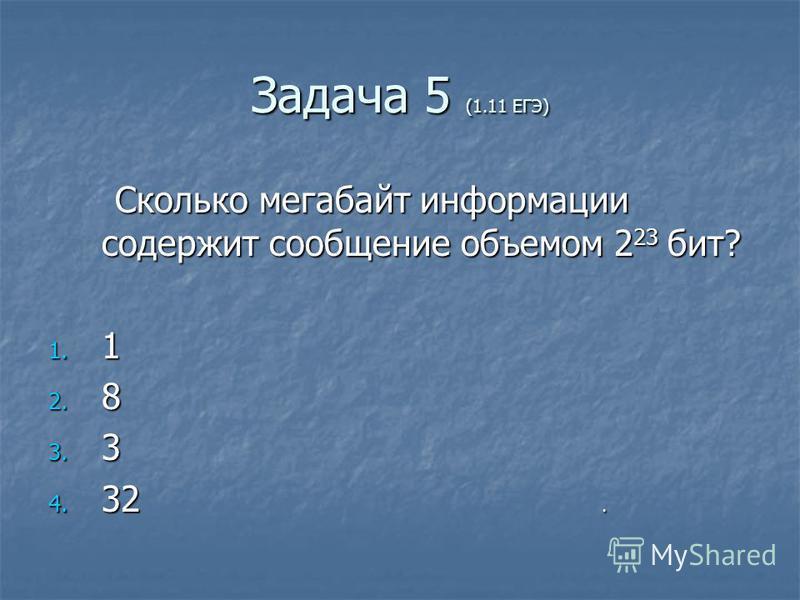 Задача 5 (1.11 ЕГЭ) Сколько мегабайт информации содержит сообщение объемом 2 23 бит? Сколько мегабайт информации содержит сообщение объемом 2 23 бит? 1. 1 2. 8 3. 3 4. 32.