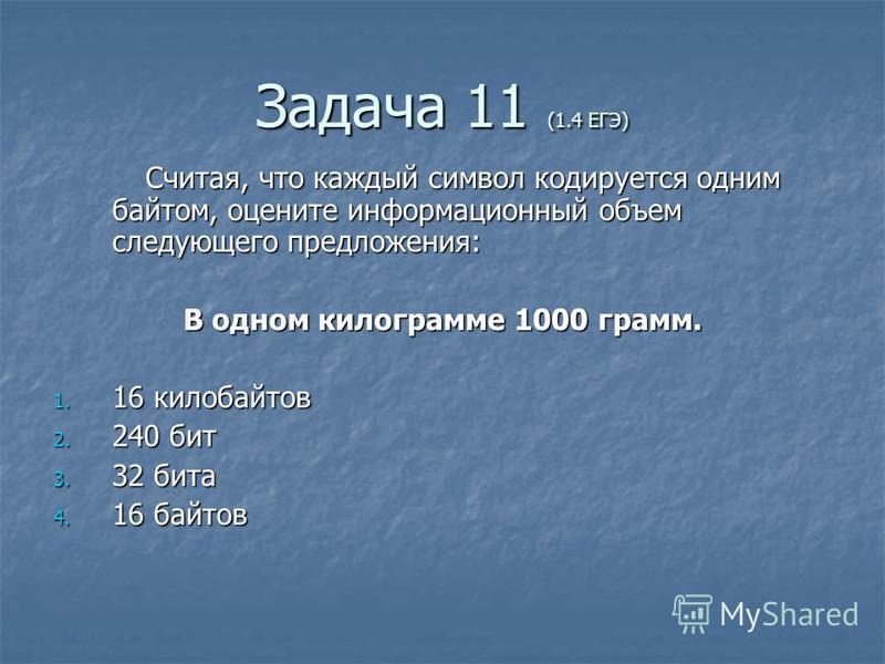 Задача 11 (1.4 ЕГЭ) Считая, что каждый символ кодируется одним байтом, оцените информационный объем следующего предложения: Считая, что каждый символ кодируется одним байтом, оцените информационный объем следующего предложения: В одном килограмме 100