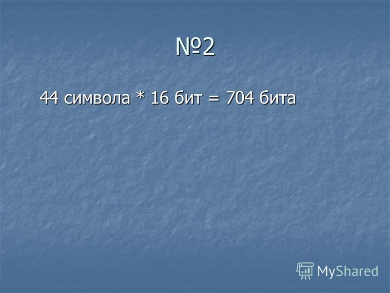 2 44 символа * 16 бит = 704 бита 44 символа * 16 бит = 704 бита