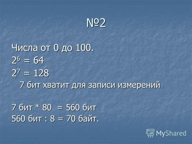 2 Числа от 0 до 100. 2 6 = 64 2 7 = 128 7 бит хватит для записи измерений 7 бит хватит для записи измерений 7 бит * 80 = 560 бит 560 бит : 8 = 70 байт.