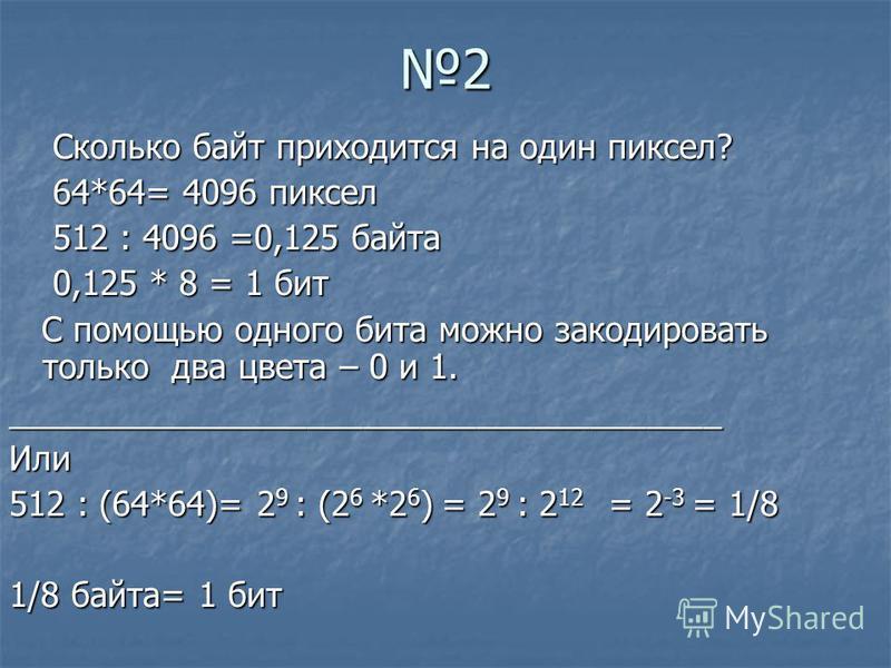 2 Сколько байт приходится на один пиксел? Сколько байт приходится на один пиксел? 64*64= 4096 пиксел 64*64= 4096 пиксел 512 : 4096 =0,125 байта 512 : 4096 =0,125 байта 0,125 * 8 = 1 бит 0,125 * 8 = 1 бит С помощью одного бита можно закодировать тольк