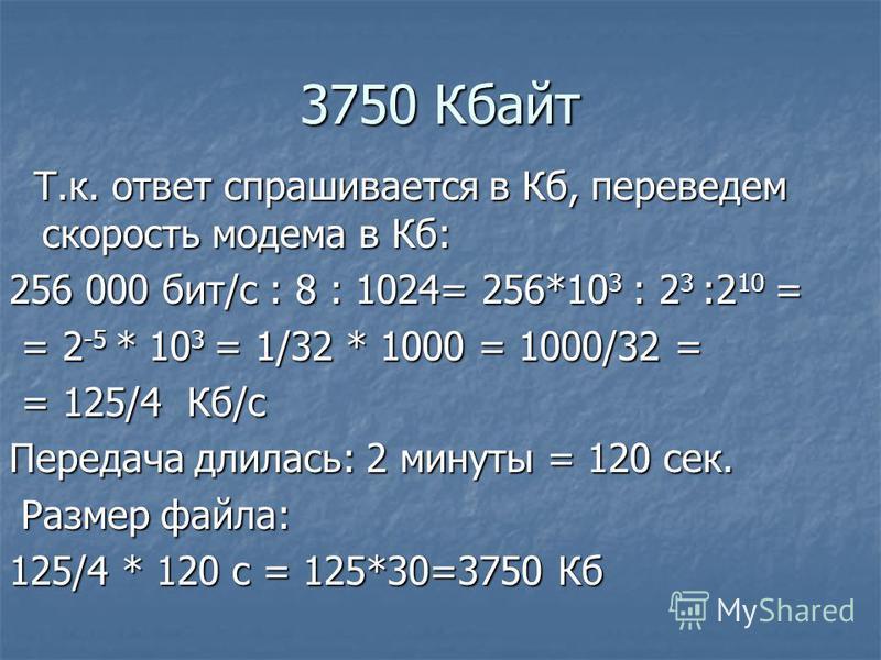 3750 Кбайт Т.к. ответ спрашивается в Кб, переведем скорость модема в Кб: Т.к. ответ спрашивается в Кб, переведем скорость модема в Кб: 256 000 бит/с : 8 : 1024= 256*10 3 : 2 3 :2 10 = = 2 -5 * 10 3 = 1/32 * 1000 = 1000/32 = = 2 -5 * 10 3 = 1/32 * 100