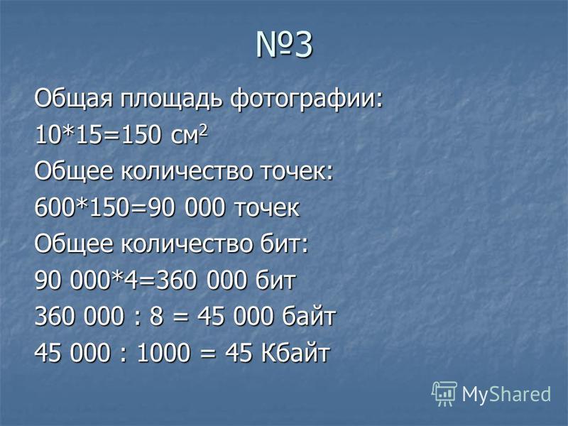 3 Общая площадь фотографии: 10*15=150 см 2 Общее количество точек: 600*150=90 000 точек Общее количество бит: 90 000*4=360 000 бит 360 000 : 8 = 45 000 байт 45 000 : 1000 = 45 Кбайт