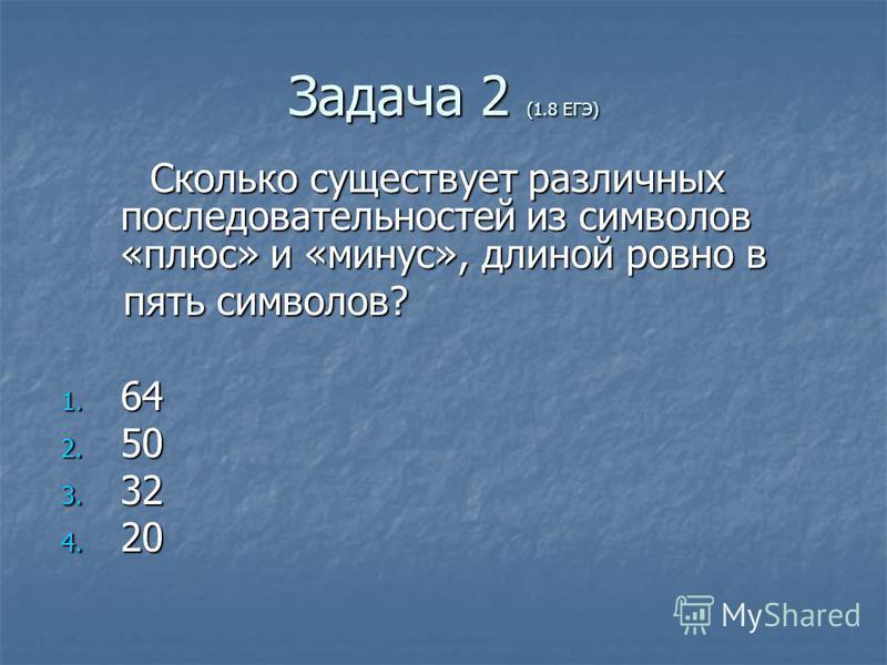 Задача 2 (1.8 ЕГЭ) Сколько существует различных последовательностей из символов «плюс» и «минус», длиной ровно в пять символов? пять символов? 1. 64 2. 50 3. 32 4. 20