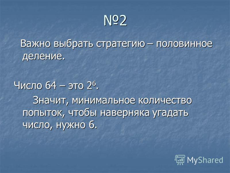 2 Важно выбрать стратегию – половинное деление. Важно выбрать стратегию – половинное деление. Число 64 – это 2 6. Значит, минимальное количество попыток, чтобы наверняка угадать число, нужно 6. Значит, минимальное количество попыток, чтобы наверняка