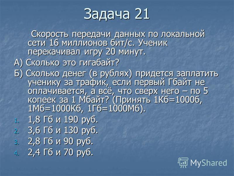Задача 21 Скорость передачи данных по локальной сети 16 миллионов бит/с. Ученик перекачивал игру 20 минут. Скорость передачи данных по локальной сети 16 миллионов бит/с. Ученик перекачивал игру 20 минут. А) Сколько это гигабайт? Б) Сколько денег (в р