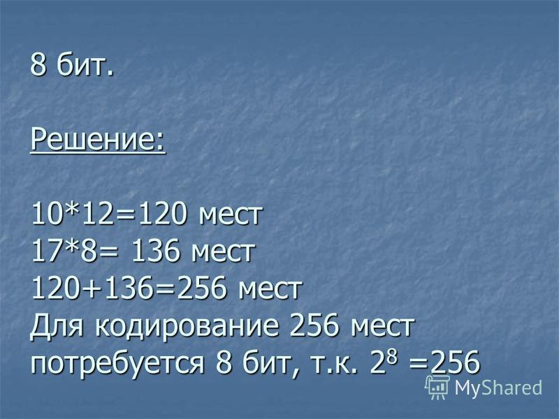 8 бит. Решение: 10*12=120 мест 17*8= 136 мест 120+136=256 мест Для кодирование 256 мест потребуется 8 бит, т.к. 2 8 =256