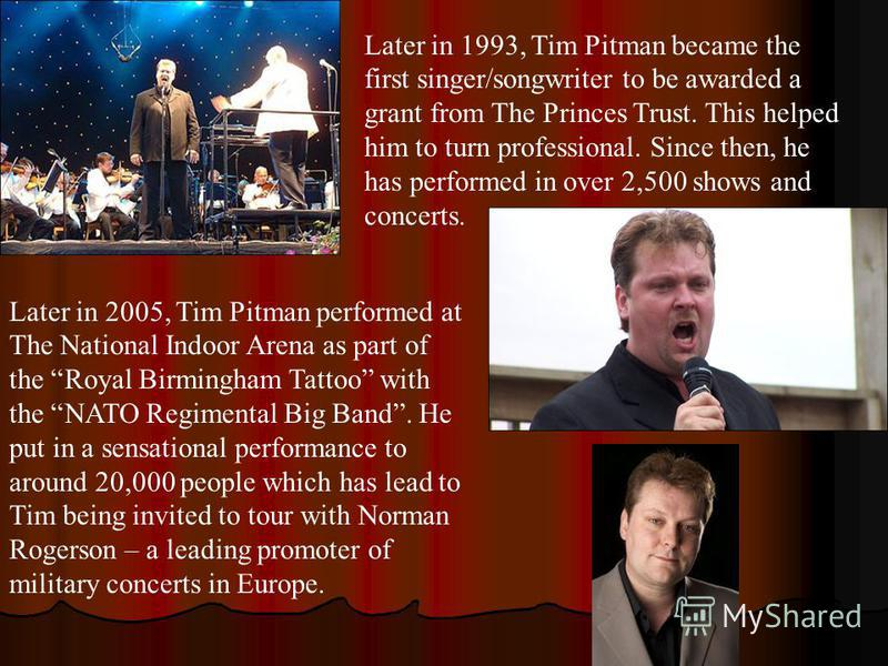 Later in 1993, Tim Pitman became the first singer/songwriter to be awarded a grant from The Princes Trust. This helped him to turn professional. Since then, he has performed in over 2,500 shows and concerts. Later in 2005, Tim Pitman performed at The