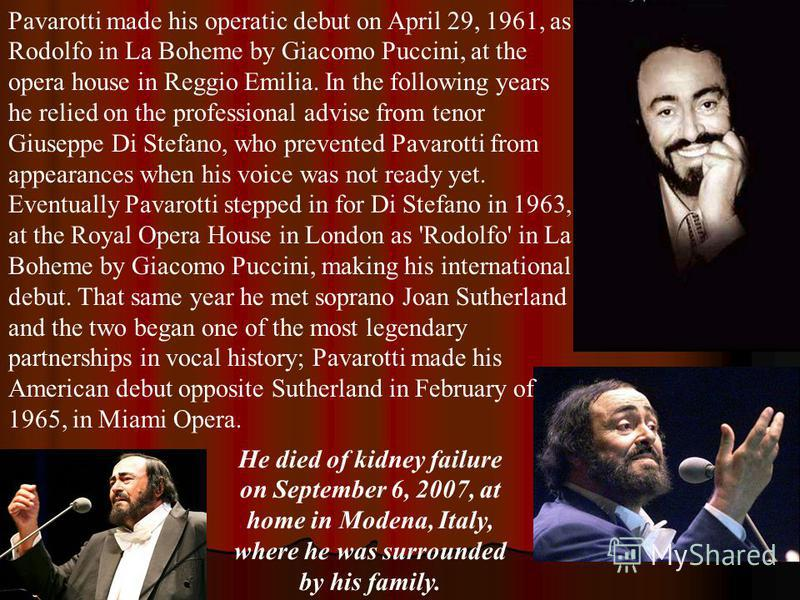 Pavarotti made his operatic debut on April 29, 1961, as Rodolfo in La Boheme by Giacomo Puccini, at the opera house in Reggio Emilia. In the following years he relied on the professional advise from tenor Giuseppe Di Stefano, who prevented Pavarotti