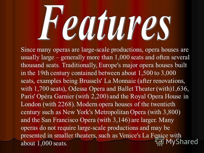 Since many operas are large-scale productions, opera houses are usually large – generally more than 1,000 seats and often several thousand seats. Traditionally, Europe's major opera houses built in the 19th century contained between about 1,500 to 3,