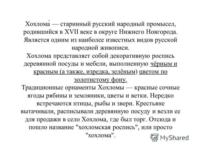 Хохлома старинный русский народный промысел, родившийся в XVII веке в округе Нижнего Новгорода. Является одним из наиболее известных видов русской народной живописи. Хохлома представляет собой декоративную роспись деревянной посуды и мебели, выполнен