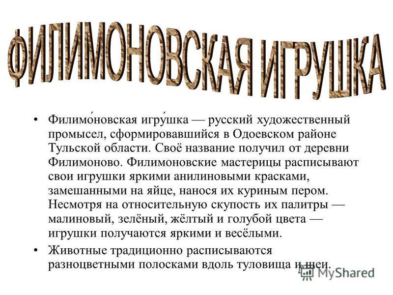 Филимоновская игрушка русский художественный промысел, сформировавшийся в Одоевском районе Тульской области. Своё название получил от деревни Филимоново. Филимоновские мастерицы расписывают свои игрушки яркими анилиновыми красками, замешанными на яйц