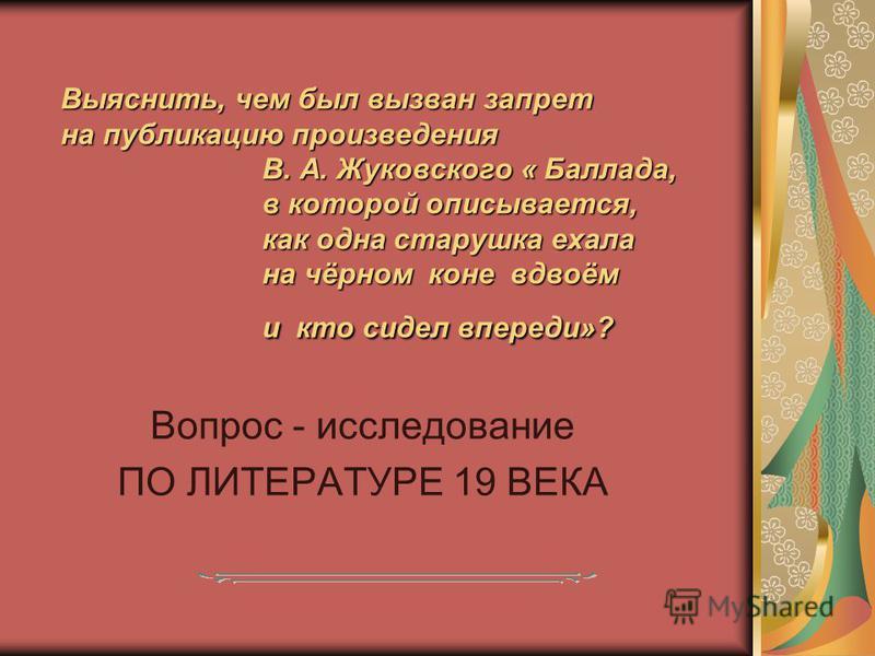 Выяснить, чем был вызван запрет на публикацию произведения В. А. Жуковского « Баллада, в которой описывается, как одна старушка ехала на чёрном коне вдвоём и кто сидел впереди»? Вопрос - исследование ПО ЛИТЕРАТУРЕ 19 ВЕКА