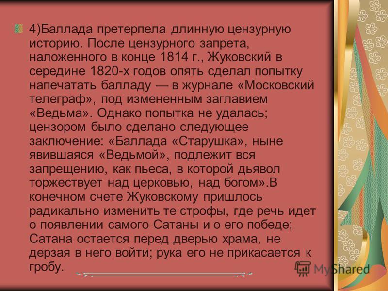 4)Баллада претерпела длинную цензурную историю. После цензурного запрета, наложенного в конце 1814 г., Жуковский в середине 1820-х годов опять сделал попытку напечатать балладу в журнале «Московский телеграф», под измененным заглавием «Ведьма». Однак
