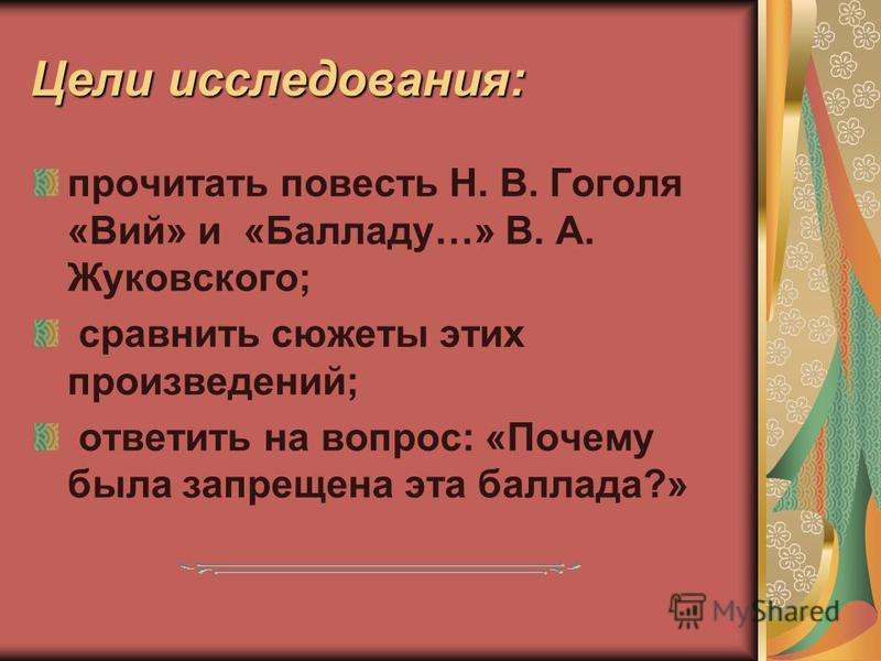 Цели исследования: прочитать повесть Н. В. Гоголя «Вий» и «Балладу…» В. А. Жуковского; сравнить сюжеты этих произведений; ответить на вопрос: «Почему была запрещена эта баллада?»