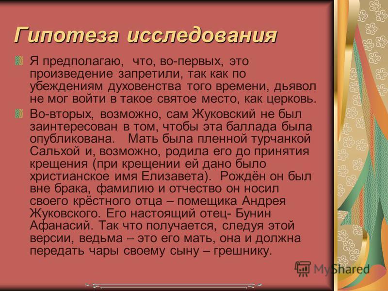 Гипотеза исследования Я предполагаю, что, во-первых, это произведение запретили, так как по убеждениям духовенства того времени, дьявол не мог войти в такое святое место, как церковь. Во-вторых, возможно, сам Жуковский не был заинтересован в том, что