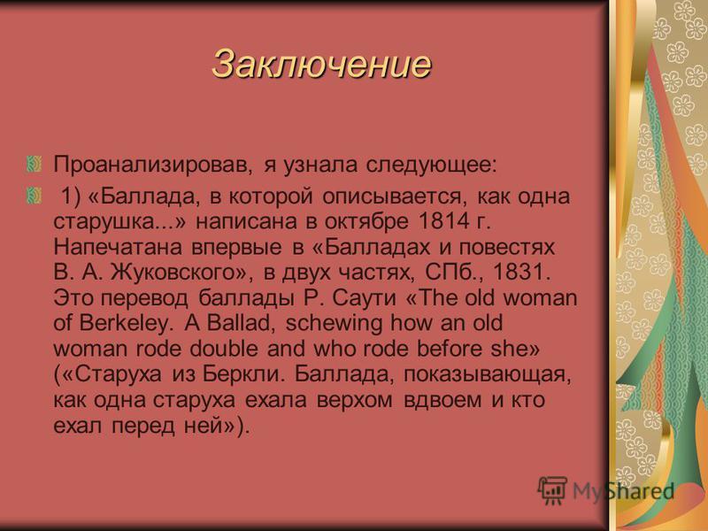Заключение Заключение Проанализировав, я узнала следующее: 1) «Баллада, в которой описывается, как одна старушка...» написана в октябре 1814 г. Напечатана впервые в «Балладах и повестях В. А. Жуковского», в двух частях, СПб., 1831. Это перевод баллад