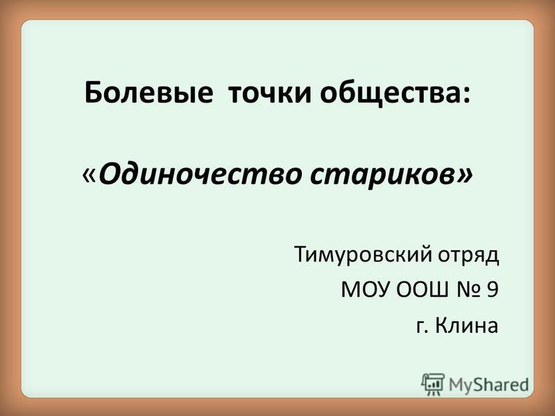 Болевые точки общества: «Одиночество стариков» Тимуровский отряд МОУ ООШ 9 г. Клина