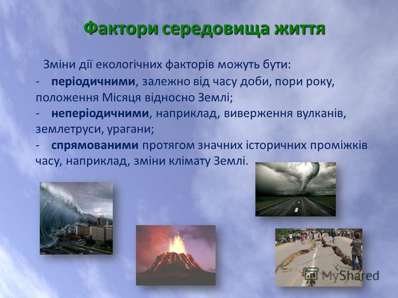 Зміни дії екологічних факторів можуть бути: - періодичними, залежно від часу доби, пори року, положення Місяця відносно Землі; - неперіодичними, наприклад, виверження вулканів, землетруси, урагани; - спрямованими протягом значних історичних проміжків