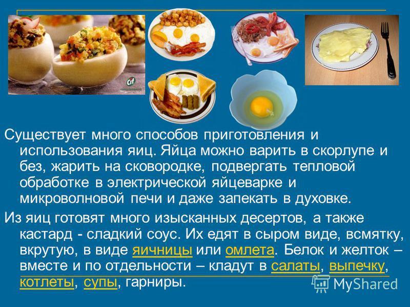 Существует много способов приготовления и использования яиц. Яйца можно варить в скорлупе и без, жарить на сковородке, подвергать тепловой обработке в электрической яйцеварке и микроволновой печи и даже запекать в духовке. Из яиц готовят много изыска