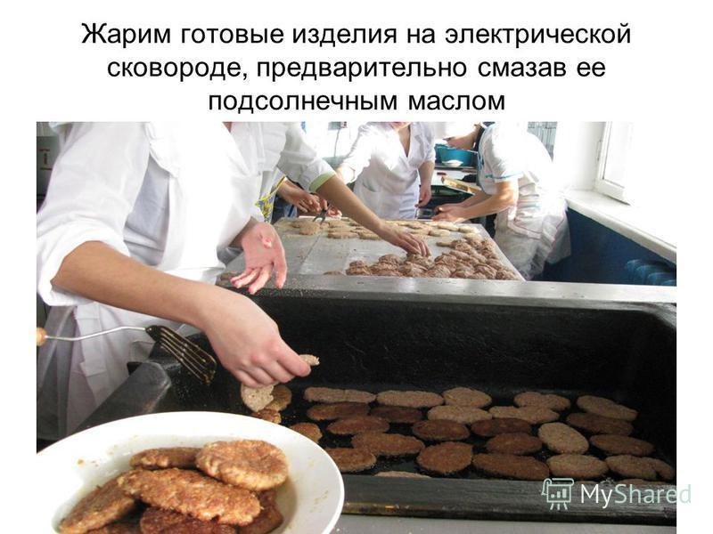 Жарим готовые изделия на электрической сковороде, предварительно смазав ее подсолнечным маслом