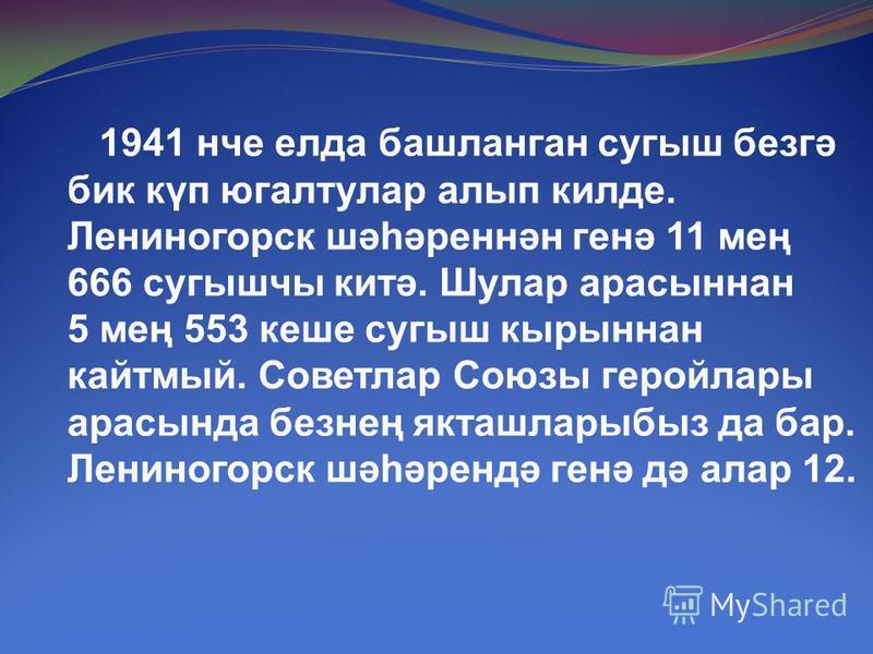 1941 нче елда башланган сугыш безгә бик күп югалтулар алып килде. Лениногорск шәһәреннән генә 11 мең 666 сугышчы китә. Шулар арасыннан 5 мең 553 кеше сугыш кырыннан кайтмый. Советлар Союзы геройлары арасында безнең якташларыбыз да бар. Лениногорск шә