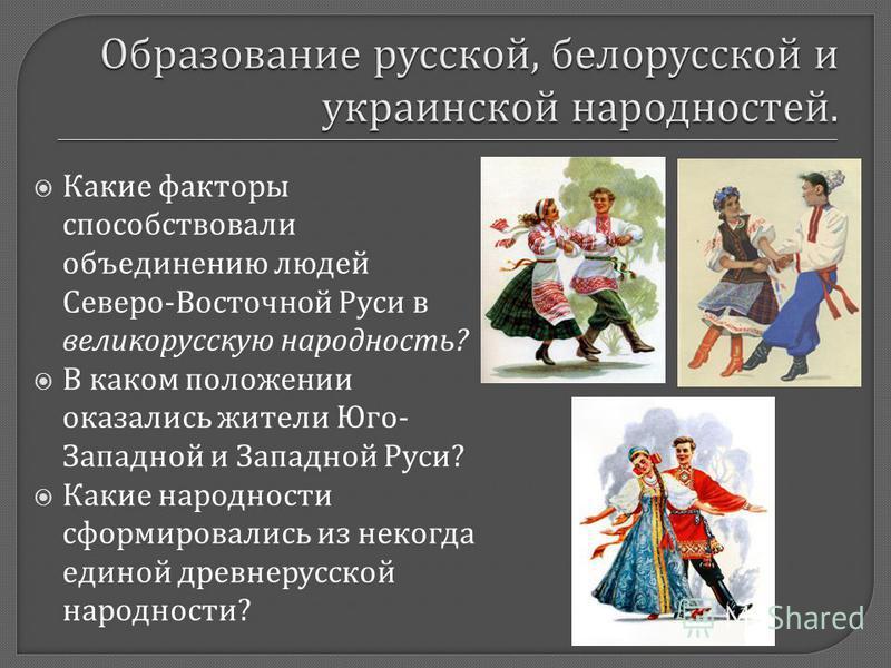 Какие факторы способствовали объединению людей Северо - Восточной Руси в великорусскую народность ? В каком положении оказались жители Юго - Западной и Западной Руси ? Какие народности сформировались из некогда единой древнерусской народности ?