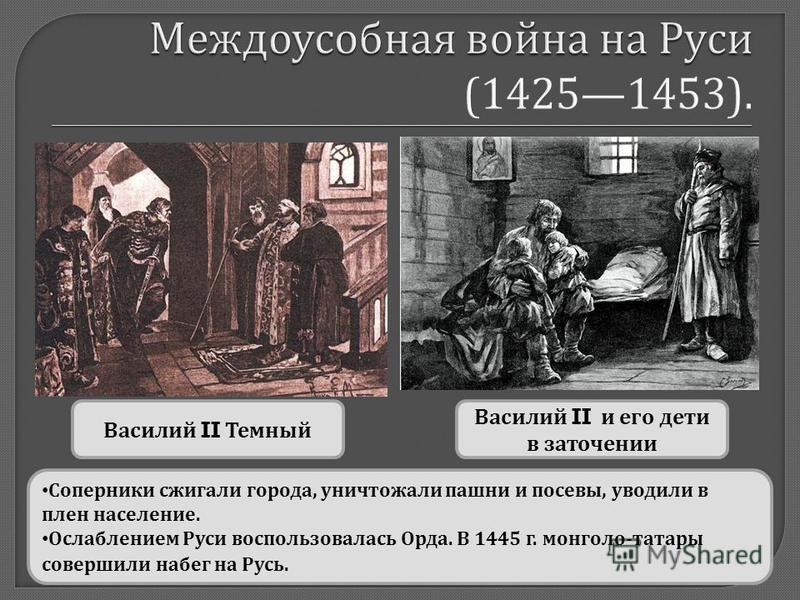 Василий II Темный Василий II и его дети в заточении Соперники сжигали города, уничтожали пашни и посевы, уводили в плен население. Ослаблением Руси воспользовалась Орда. В 1445 г. монголо - татары совершили набег на Русь.