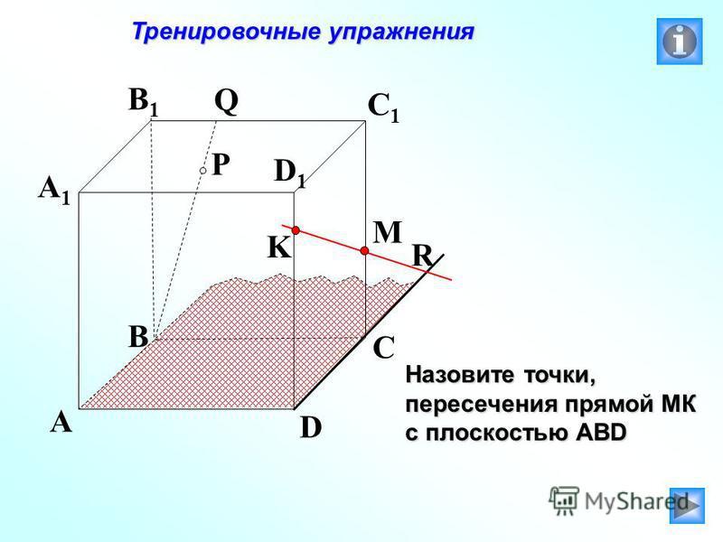 P A B C D A1A1 B1B1 C1C1 D1D1 R M K Q Тренировочные упражнения Тренировочные упражнения Назовите точки, пересечения прямой МК с плоскостью АВD