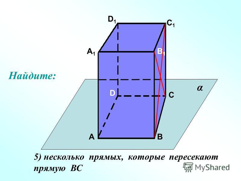 А А1А1 В В1В1 С С1С1 D D1D1 5) несколько прямых, которые пересекают прямую ВС α Найдите: