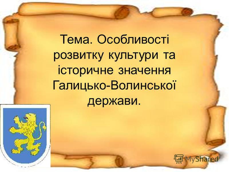 Тема. Особливості розвитку культури та історичне значення Галицько-Волинської держави.
