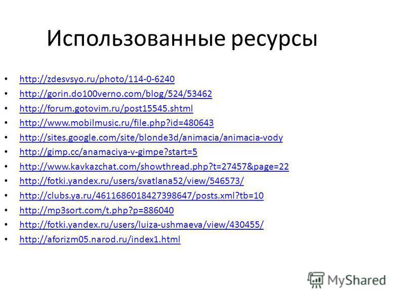 Использованные ресурсы http://zdesvsyo.ru/photo/114-0-6240 http://gorin.do100verno.com/blog/524/53462 http://forum.gotovim.ru/post15545. shtml http://www.mobilmusic.ru/file.php?id=480643 http://sites.google.com/site/blonde3d/animacia/animacia-vody ht