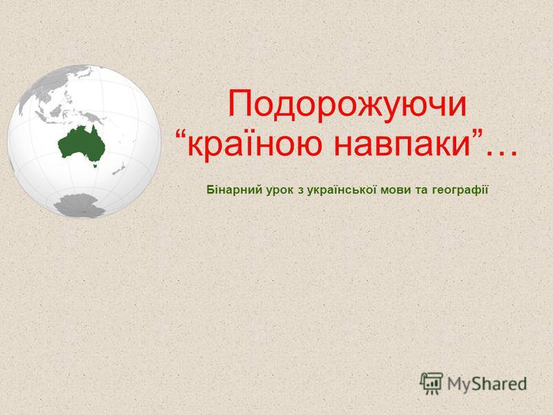 Подорожуючи країною навпаки… Бінарний урок з української мови та географії