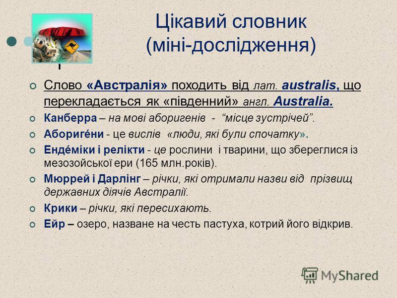 Цікавий словник (міні-дослідження) Слово «Австралія» походить від лат. australis, що перекладається як «південний» англ. Australia. Канберра – на мові аборигенів - місце зустрічей. Аборигéни - це вислів «люди, які були спочатку». Ендéміки і релікти -