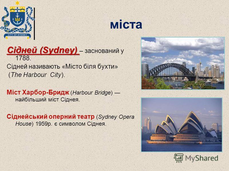 міста Сідней (Sydney) Сідней (Sydney) – заснований у 1788. Сідней називають «Місто біля бухти» (The Harbour City). Міст Харбор-Бридж (Harbour Bridge) найбільший міст Сіднея. Сіднейський оперний театр (Sydney Opera House) 1959р. є символом Сіднея.