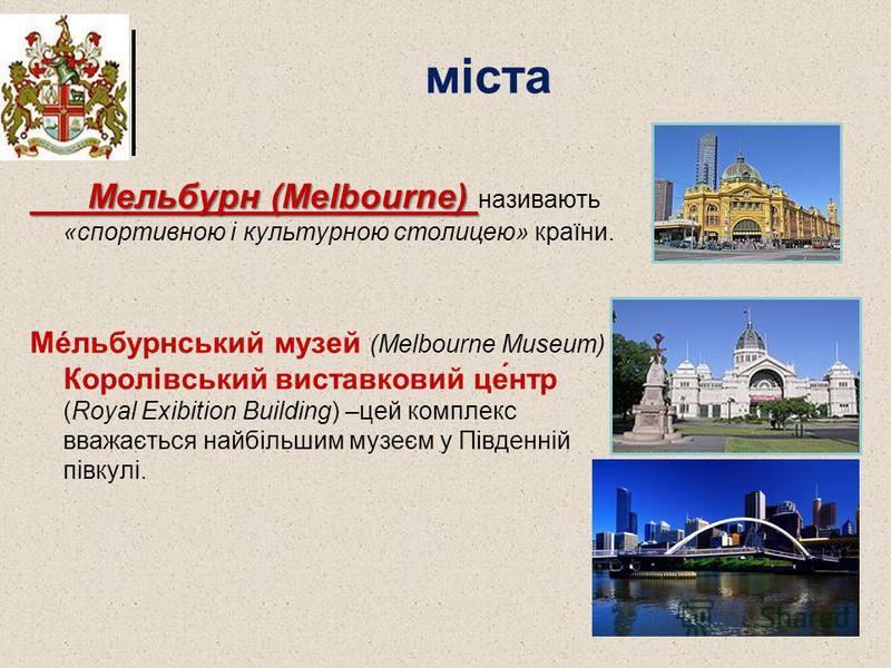 міста Мельбурн (Melbourne) Мельбурн (Melbourne) називають «спортивною і культурною столицею» країни. Мéльбурнський музей (Melbourne Museum) і Королівський виставковий це́нтр (Royal Exibition Building) –цей комплекс вважається найбільшим музеєм у Півд
