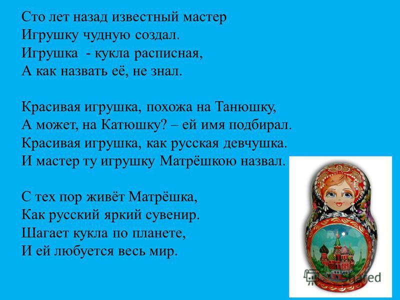 Сто лет назад известный мастер Игрушку чудную создал. Игрушка - кукла расписная, А как назвать её, не знал. Красивая игрушка, похожа на Танюшку, А может, на Катюшку? – ей имя подбирал. Красивая игрушка, как русская девчушка. И мастер ту игрушку Матрё